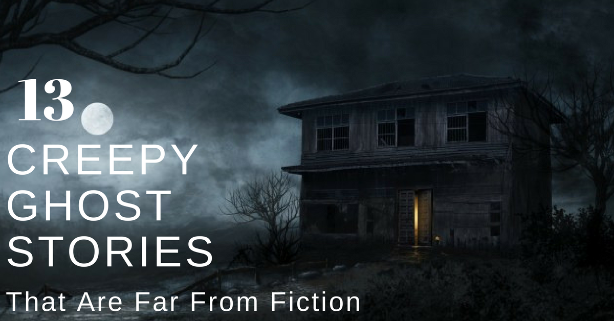 Creepy Ghost Stories That Are Far From Fiction: Real And Unexplained